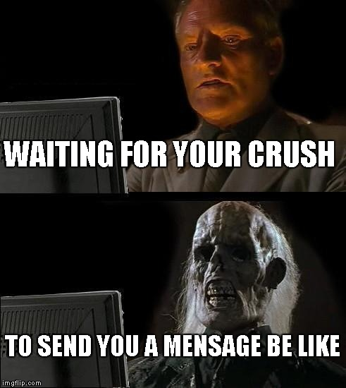 Ill Just Wait Here Meme | WAITING FOR YOUR CRUSH TO SEND YOU A MENSAGE BE LIKE | image tagged in memes,ill just wait here | made w/ Imgflip meme maker