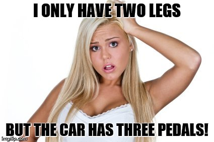 Dumb blonde | I ONLY HAVE TWO LEGS BUT THE CAR HAS THREE PEDALS! | image tagged in dumb blonde | made w/ Imgflip meme maker
