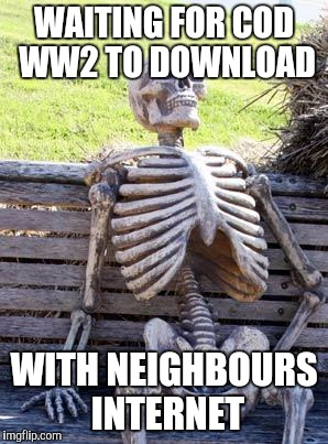 Waiting Skeleton Meme | WAITING FOR COD WW2 TO DOWNLOAD WITH NEIGHBOURS INTERNET | image tagged in memes,waiting skeleton | made w/ Imgflip meme maker