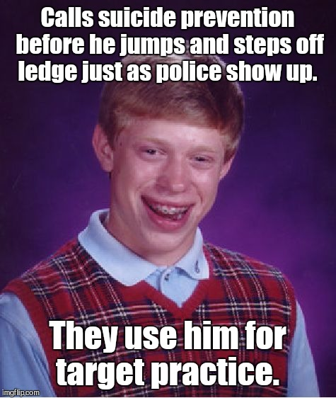 Bad Luck Brian Meme | Calls suicide prevention before he jumps and steps off ledge just as police show up. They use him for target practice. | image tagged in memes,bad luck brian | made w/ Imgflip meme maker