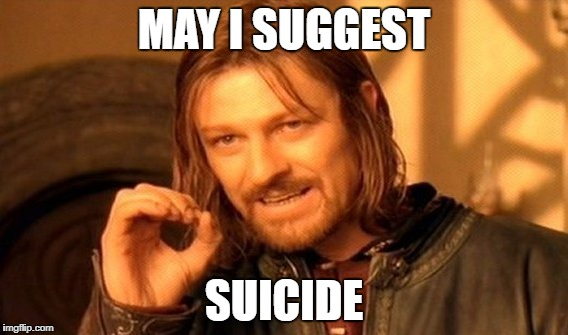 One Does Not Simply Meme | MAY I SUGGEST SUICIDE | image tagged in memes,one does not simply | made w/ Imgflip meme maker