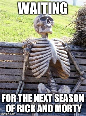 Waiting Skeleton Meme | WAITING FOR THE NEXT SEASON OF RICK AND MORTY | image tagged in memes,waiting skeleton | made w/ Imgflip meme maker