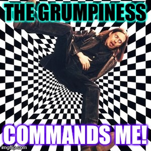 THE GRUMPINESS COMMANDS ME! | made w/ Imgflip meme maker