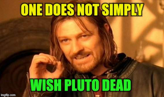 One Does Not Simply Meme | ONE DOES NOT SIMPLY WISH PLUTO DEAD | image tagged in memes,one does not simply | made w/ Imgflip meme maker