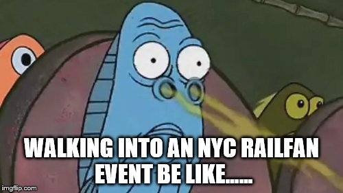 Dirty Railfans | WALKING INTO AN NYC RAILFAN EVENT BE LIKE...... | image tagged in train,i like trains,foam,railfan,mta,smell | made w/ Imgflip meme maker