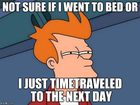 Time traveling in bed. | NOT SURE IF I WENT TO BED OR I JUST TIMETRAVELED TO THE NEXT DAY | image tagged in memes,futurama fry,bedtime,time travel,bad day | made w/ Imgflip meme maker
