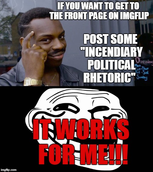"IF YOU WANT TO GET TO THE FRONT PAGE ON IMGFLIP IT WORKS FOR ME!!! POST SOME ""INCENDIARY POLITICAL RHETORIC"" 