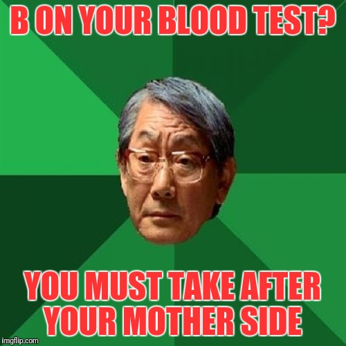 Asain Dad | B ON YOUR BLOOD TEST? YOU MUST TAKE AFTER YOUR MOTHER SIDE | image tagged in asain dad | made w/ Imgflip meme maker