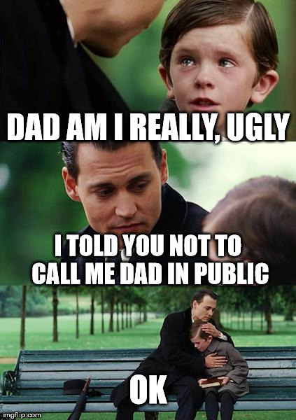 Finding Neverland Meme | DAD AM I REALLY, UGLY I TOLD YOU NOT TO CALL ME DAD IN PUBLIC OK | image tagged in memes,finding neverland | made w/ Imgflip meme maker