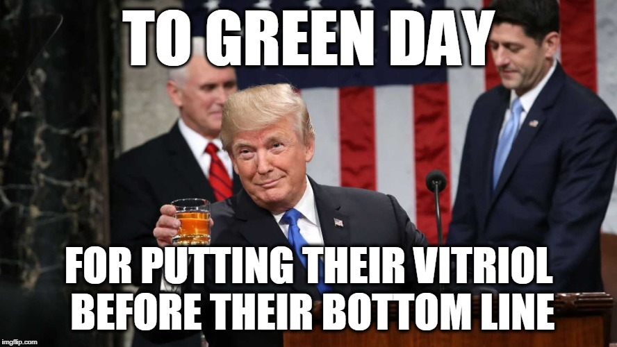Trump Toast | TO GREEN DAY FOR PUTTING THEIR VITRIOL BEFORE THEIR BOTTOM LINE | image tagged in trump toast | made w/ Imgflip meme maker