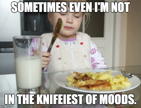 SOMETIMES EVEN I'M NOT IN THE KNIFEIEST OF MOODS. | made w/ Imgflip meme maker