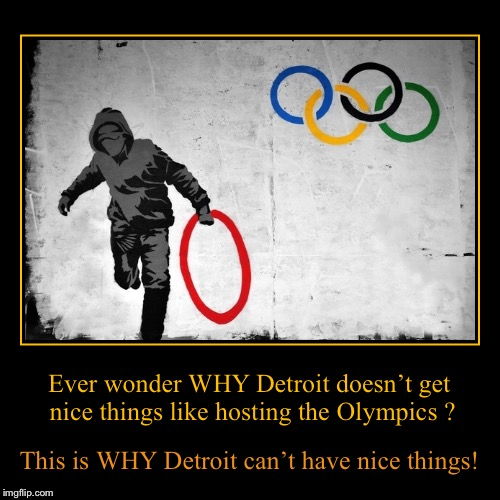 Ever wonder WHY Detroit doesn't get nice things like hosting the Olympics ? | This is WHY Detroit can't have nice things! | image tagged in funny,demotivationals | made w/ Imgflip demotivational maker