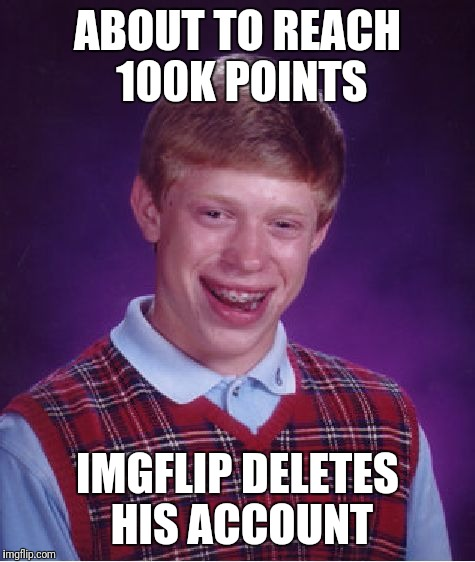 Almost there....come on 100k | ABOUT TO REACH 100K POINTS IMGFLIP DELETES HIS ACCOUNT | image tagged in memes,bad luck brian | made w/ Imgflip meme maker