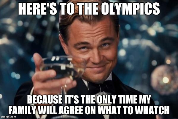 Leonardo Dicaprio Cheers Meme | HERE'S TO THE OLYMPICS BECAUSE IT'S THE ONLY TIME MY FAMILY WILL AGREE ON WHAT TO WHATCH | image tagged in memes,leonardo dicaprio cheers | made w/ Imgflip meme maker