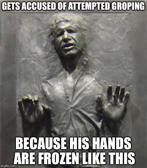 GETS ACCUSED OF ATTEMPTED GROPING BECAUSE HIS HANDS ARE FROZEN LIKE THIS | image tagged in memes,funny,han solo frozen carbonite,han solo | made w/ Imgflip meme maker