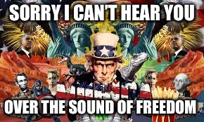 SORRY I CAN'T HEAR YOU OVER THE SOUND OF FREEDOM | made w/ Imgflip meme maker
