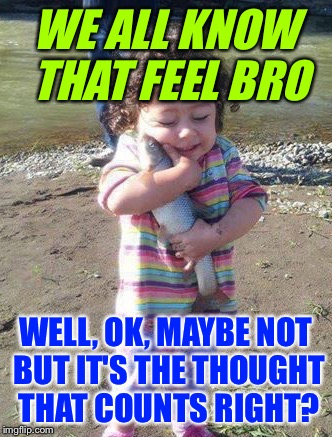 WE ALL KNOW THAT FEEL BRO WELL, OK, MAYBE NOT BUT IT'S THE THOUGHT THAT COUNTS RIGHT? | made w/ Imgflip meme maker