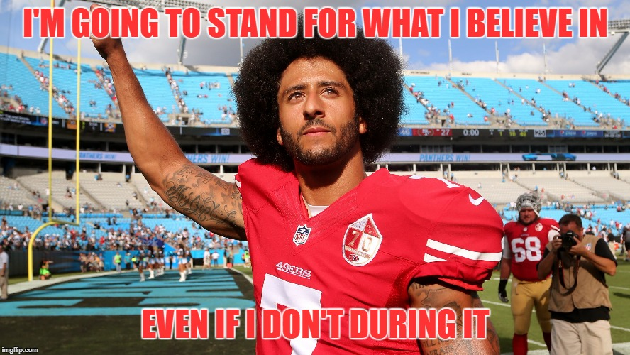 I'M GOING TO STAND FOR WHAT I BELIEVE IN EVEN IF I DON'T DURING IT | image tagged in colin kapernick | made w/ Imgflip meme maker
