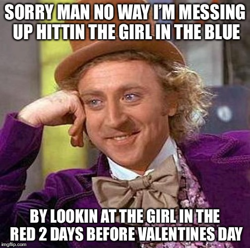 Creepy Condescending Wonka Meme | SORRY MAN NO WAY I'M MESSING UP HITTIN THE GIRL IN THE BLUE BY LOOKIN AT THE GIRL IN THE RED 2 DAYS BEFORE VALENTINES DAY | image tagged in memes,creepy condescending wonka | made w/ Imgflip meme maker