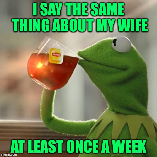 But Thats None Of My Business Meme | I SAY THE SAME THING ABOUT MY WIFE AT LEAST ONCE A WEEK | image tagged in memes,but thats none of my business,kermit the frog | made w/ Imgflip meme maker