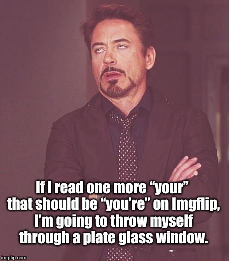"Face You Make Robert Downey Jr | If I read one more ""your"" that should be ""you're"" on Imgflip, I'm going to throw myself through a plate glass window. 