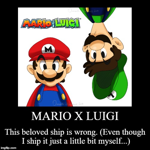 My Opinion on Mario x Luigi | MARIO X LUIGI | This beloved ship is wrong. (Even though I ship it just a little bit myself...) | image tagged in funny,demotivationals,mario and luigi,shipping | made w/ Imgflip demotivational maker