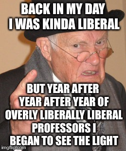 BACK IN MY DAY I WAS KINDA LIBERAL BUT YEAR AFTER YEAR AFTER YEAR OF OVERLY LIBERALLY LIBERAL PROFESSORS I BEGAN TO SEE THE LIGHT | made w/ Imgflip meme maker