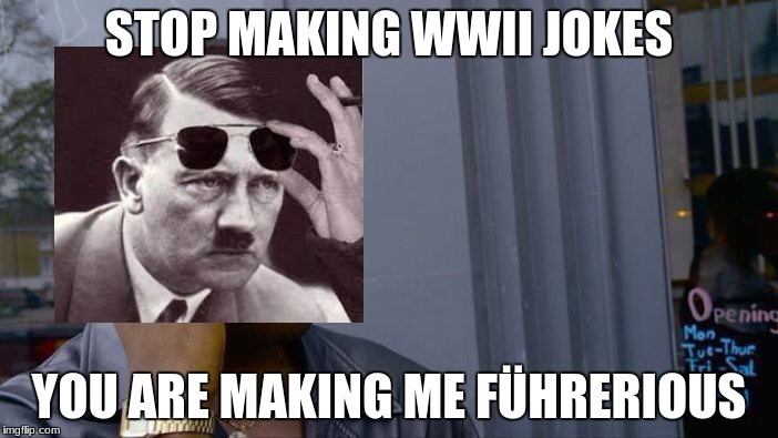Roll Safe Think About It Meme | STOP MAKING WWII JOKES YOU ARE MAKING ME FÜHRERIOUS | image tagged in memes,roll safe think about it | made w/ Imgflip meme maker