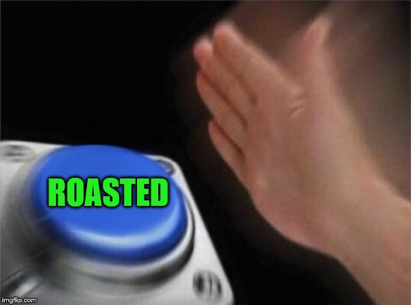 Blank Nut Button Meme | ROASTED | image tagged in memes,blank nut button | made w/ Imgflip meme maker