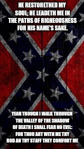 HE RESTORETHED MY SOUL; HE LEADETH ME IN THE PATHS OF RIGHEOUSNESS FOR HIS NAME'S SAKE. YEAH THOUGH I WALK THROUGH THE VALLEY OF THE SHADOW  | image tagged in redneck hillbilly | made w/ Imgflip meme maker