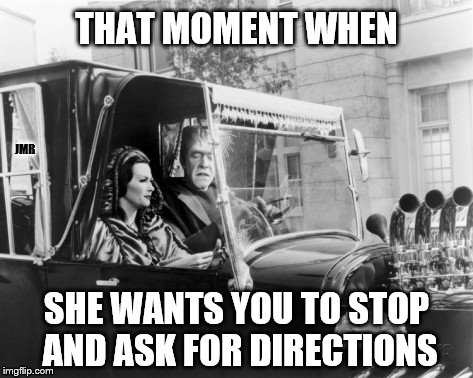 The struggle is real | THAT MOMENT WHEN SHE WANTS YOU TO STOP AND ASK FOR DIRECTIONS JMR | image tagged in munsters,directions,drivers | made w/ Imgflip meme maker