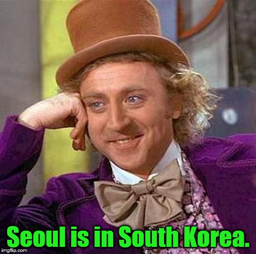 Creepy Condescending Wonka Meme | Seoul is in South Korea. | image tagged in memes,creepy condescending wonka | made w/ Imgflip meme maker