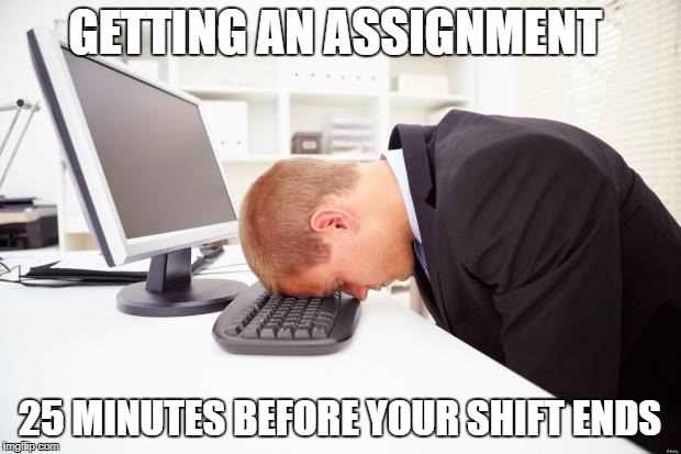 Working | GETTING AN ASSIGNMENT 25 MINUTES BEFORE YOUR SHIFT ENDS | image tagged in working | made w/ Imgflip meme maker