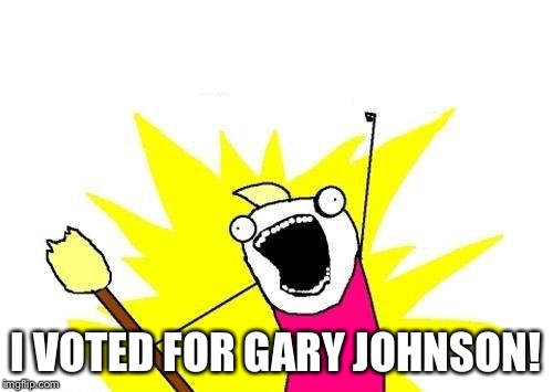 X All The Y Meme | I VOTED FOR GARY JOHNSON! | image tagged in memes,x all the y | made w/ Imgflip meme maker