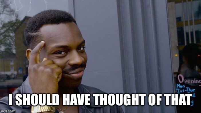 Roll Safe Think About It Meme | I SHOULD HAVE THOUGHT OF THAT | image tagged in memes,roll safe think about it | made w/ Imgflip meme maker