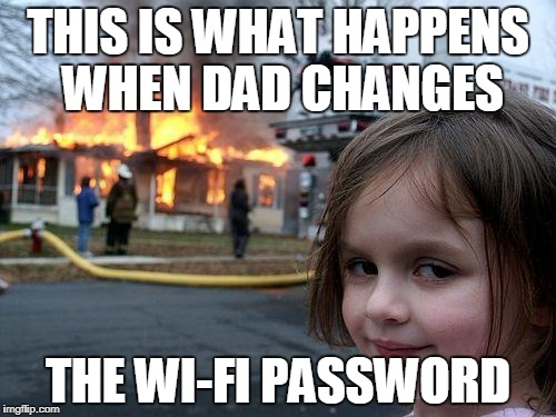 Disaster Girl Meme | THIS IS WHAT HAPPENS WHEN DAD CHANGES THE WI-FI PASSWORD | image tagged in memes,disaster girl | made w/ Imgflip meme maker