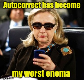 So how many enemas does she have? | Autocorrect has become my worst enema | image tagged in texting hillary,memes,enemy,texting,autocorrect | made w/ Imgflip meme maker