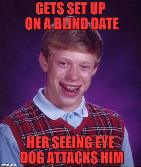 he didn't even see it coming | GETS SET UP ON A BLIND DATE HER SEEING EYE DOG ATTACKS HIM | image tagged in memes,bad luck brian | made w/ Imgflip meme maker