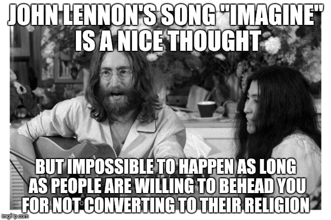 "JOHN LENNON'S SONG ""IMAGINE"" IS A NICE THOUGHT BUT IMPOSSIBLE TO HAPPEN AS LONG AS PEOPLE ARE WILLING TO BEHEAD YOU FOR NOT CONVERTING TO TH 