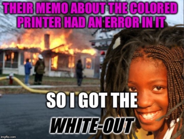 Black Disaster Girl | . | image tagged in disaster girl,office humor,memo | made w/ Imgflip meme maker