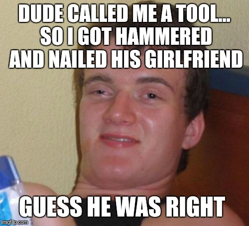 10 Guy Meme | DUDE CALLED ME A TOOL... SO I GOT HAMMERED AND NAILED HIS GIRLFRIEND GUESS HE WAS RIGHT | image tagged in memes,10 guy,bad puns,jbmemegeek | made w/ Imgflip meme maker