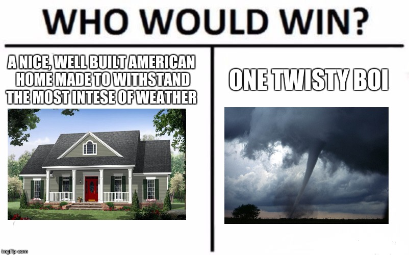 Seriously, tornadoes are the worst | A NICE, WELL BUILT AMERICAN HOME MADE TO WITHSTAND THE MOST INTESE OF WEATHER ONE TWISTY BOI | image tagged in memes,who would win | made w/ Imgflip meme maker