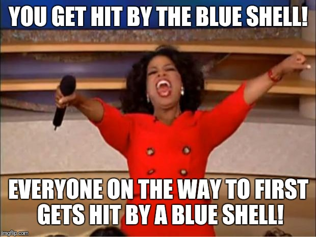 Oprah You Get A Meme | YOU GET HIT BY THE BLUE SHELL! EVERYONE ON THE WAY TO FIRST GETS HIT BY A BLUE SHELL! | image tagged in memes,oprah you get a | made w/ Imgflip meme maker