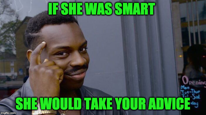 Roll Safe Think About It Meme | IF SHE WAS SMART SHE WOULD TAKE YOUR ADVICE | image tagged in memes,roll safe think about it | made w/ Imgflip meme maker