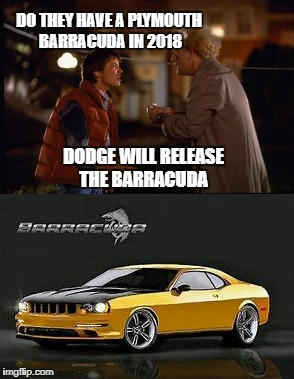 Back to the future  Barracuda  | DO THEY HAVE A PLYMOUTH BARRACUDA IN 2018 DODGE WILL RELEASE THE BARRACUDA | image tagged in car meme,back to the future | made w/ Imgflip meme maker