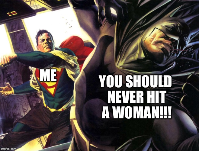 Superman punching batman | ME YOU SHOULD NEVER HIT A WOMAN!!! | image tagged in dc comics,funny memes | made w/ Imgflip meme maker