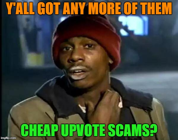 Y'all Got Any More Of That Meme | Y'ALL GOT ANY MORE OF THEM CHEAP UPVOTE SCAMS? | image tagged in memes,y'all got any more of that | made w/ Imgflip meme maker
