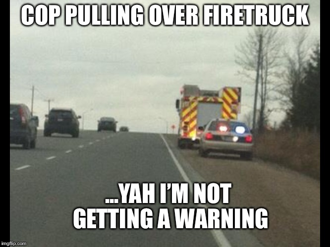 Cop pulls over firetruck | COP PULLING OVER FIRETRUCK ...YAH I'M NOT GETTING A WARNING | image tagged in police,firetruck,fire fighter,speeding ticket | made w/ Imgflip meme maker