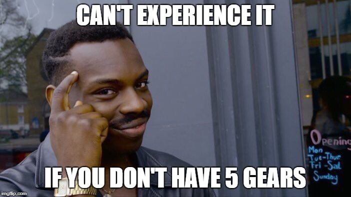 Roll Safe Think About It Meme | CAN'T EXPERIENCE IT IF YOU DON'T HAVE 5 GEARS | image tagged in memes,roll safe think about it | made w/ Imgflip meme maker