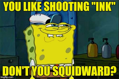 "Dont You Squidward Meme | YOU LIKE SHOOTING ""INK"" DON'T YOU SQUIDWARD? 
